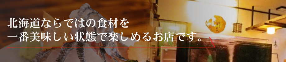 北海道ならではの食材を 一番美味しい状態で楽しめるお店です。